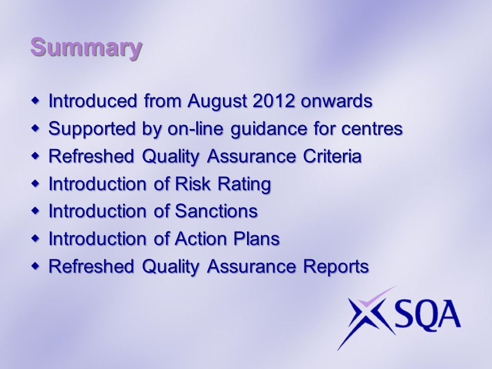 Summary Introduced from August 2012 onwards Introduced from August 2012 onwards Supported by on-line guidance for centres Supported by on-line guidance for centres Refreshed Quality Assurance Criteria Refreshed Quality Assurance Criteria Introduction of Risk Rating Introduction of Risk Rating Introduction of Sanctions Introduction of Sanctions Introduction of Action Plans Introduction of Action Plans Refreshed Quality Assurance Reports Refreshed Quality Assurance Reports
