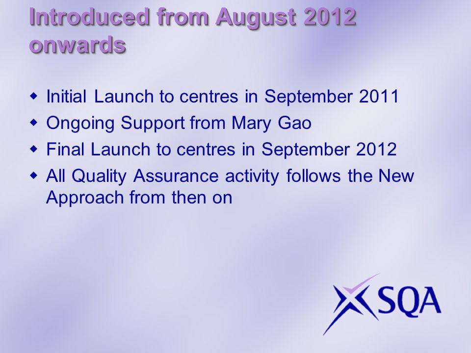 Introduced from August 2012 onwards Initial Launch to centres in September 2011 Ongoing Support from Mary Gao Final Launch to centres in September 2012 All Quality Assurance activity follows the New Approach from then on