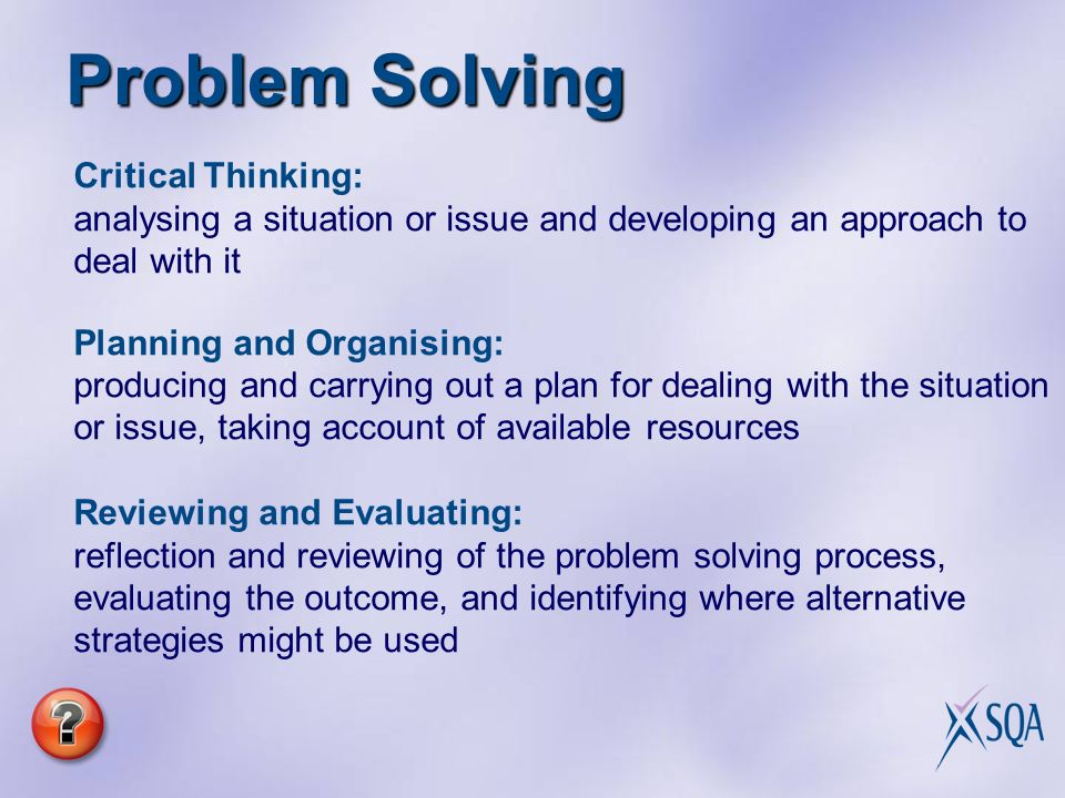 Problem Solving Critical Thinking: analysing a situation or issue and developing an approach to deal with it Planning and Organising: producing and carrying out a plan for dealing with the situation or issue, taking account of available resources Reviewing and Evaluating: reflection and reviewing of the problem solving process, evaluating the outcome, and identifying where alternative strategies might be used