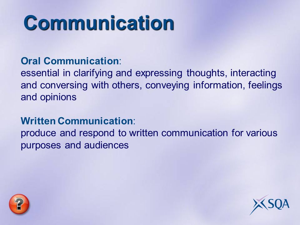 Communication Oral Communication: essential in clarifying and expressing thoughts, interacting and conversing with others, conveying information, feelings and opinions Written Communication: produce and respond to written communication for various purposes and audiences