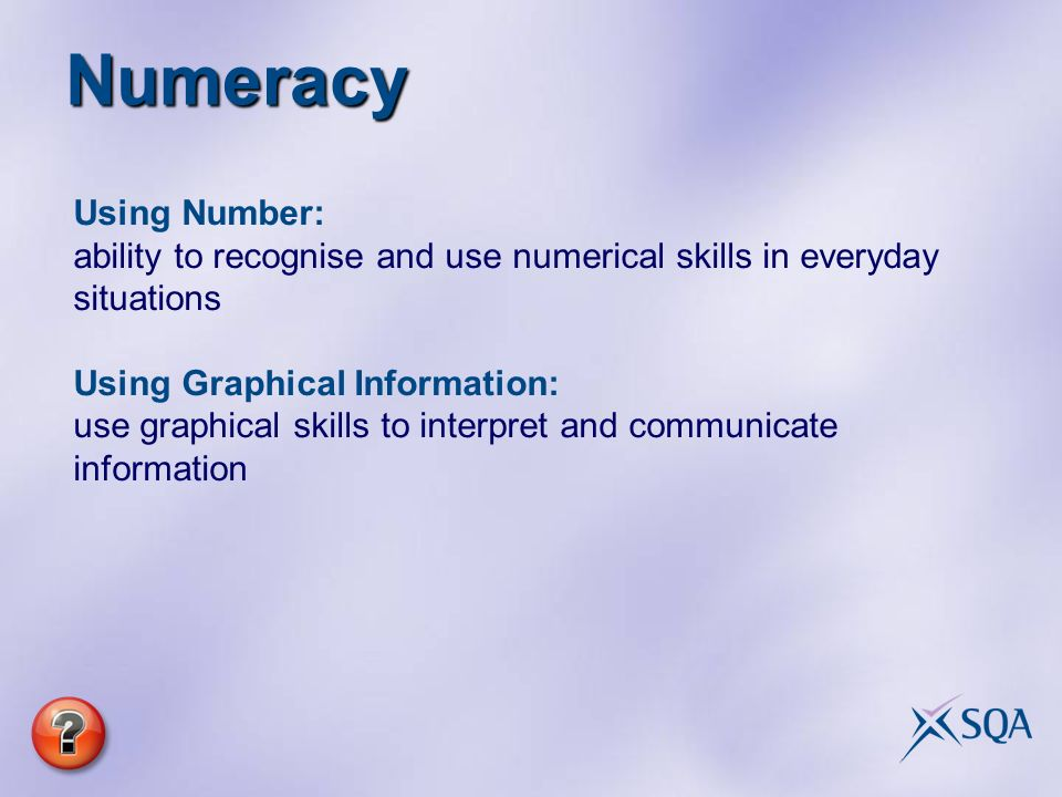 Numeracy Using Number: ability to recognise and use numerical skills in everyday situations Using Graphical Information: use graphical skills to interpret and communicate information