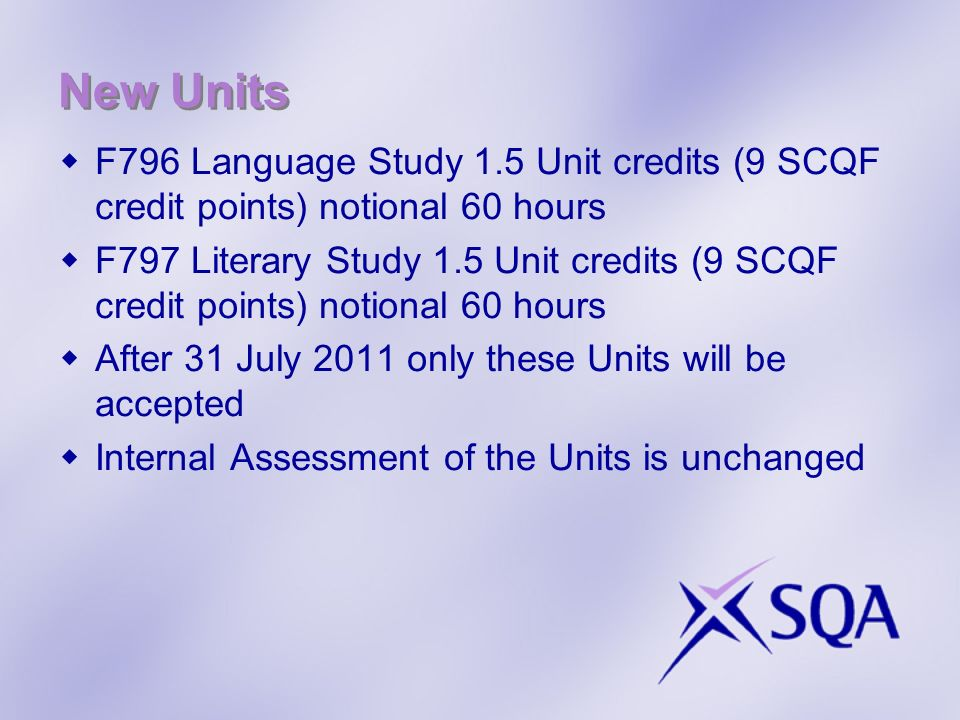 New Units F796 Language Study 1.5 Unit credits (9 SCQF credit points) notional 60 hours F797 Literary Study 1.5 Unit credits (9 SCQF credit points) notional 60 hours After 31 July 2011 only these Units will be accepted Internal Assessment of the Units is unchanged