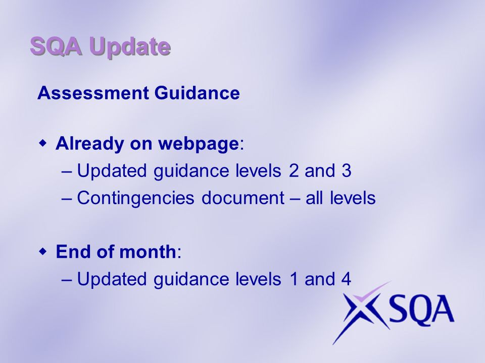 SQA Update Assessment Guidance Already on webpage: –Updated guidance levels 2 and 3 –Contingencies document – all levels End of month: –Updated guidance levels 1 and 4