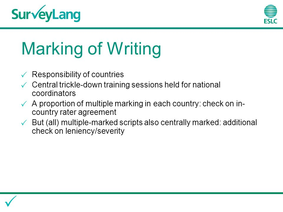 Marking of Writing Responsibility of countries Central trickle-down training sessions held for national coordinators A proportion of multiple marking in each country: check on in- country rater agreement But (all) multiple-marked scripts also centrally marked: additional check on leniency/severity