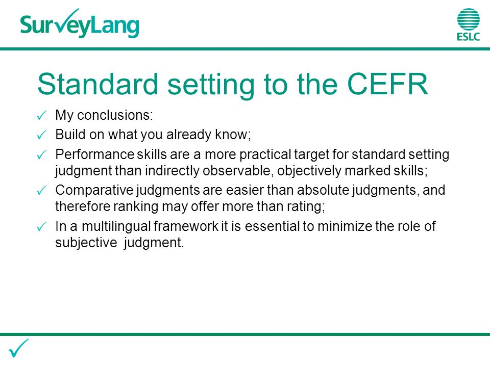 Standard setting to the CEFR My conclusions: Build on what you already know; Performance skills are a more practical target for standard setting judgment than indirectly observable, objectively marked skills; Comparative judgments are easier than absolute judgments, and therefore ranking may offer more than rating; In a multilingual framework it is essential to minimize the role of subjective judgment.