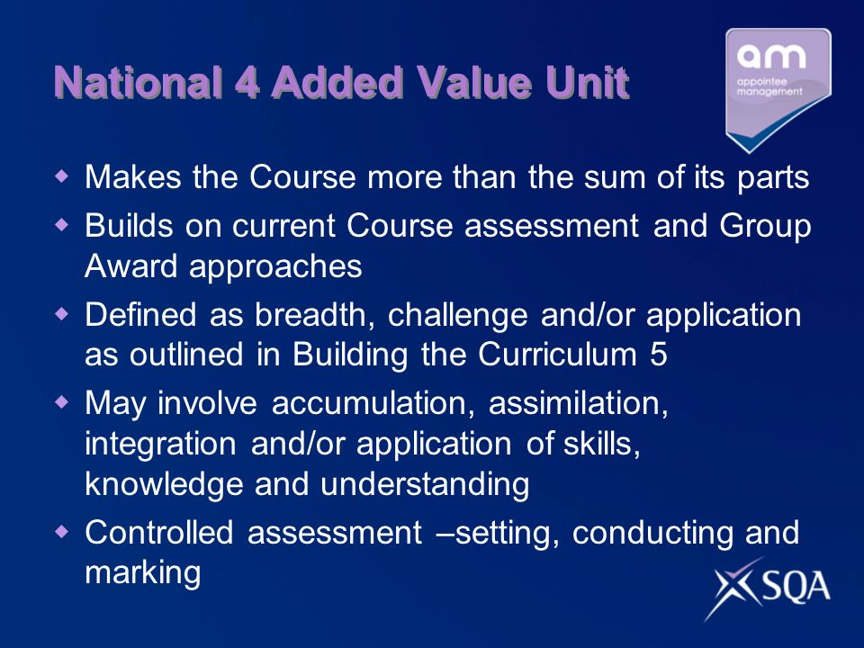 National 4 Added Value Unit Makes the Course more than the sum of its parts Builds on current Course assessment and Group Award approaches Defined as breadth, challenge and/or application as outlined in Building the Curriculum 5 May involve accumulation, assimilation, integration and/or application of skills, knowledge and understanding Controlled assessment –setting, conducting and marking