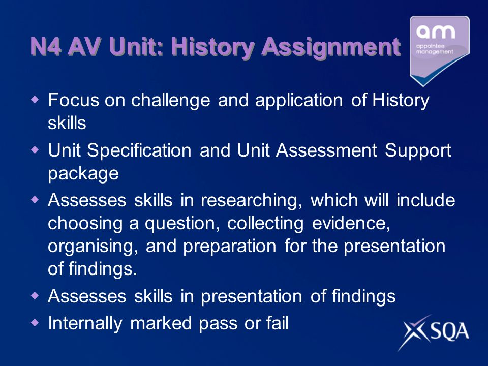 N4 AV Unit: History Assignment Focus on challenge and application of History skills Unit Specification and Unit Assessment Support package Assesses skills in researching, which will include choosing a question, collecting evidence, organising, and preparation for the presentation of findings.