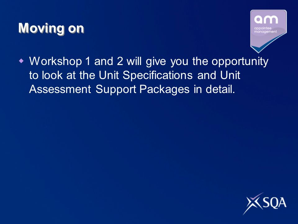 Moving on Workshop 1 and 2 will give you the opportunity to look at the Unit Specifications and Unit Assessment Support Packages in detail.