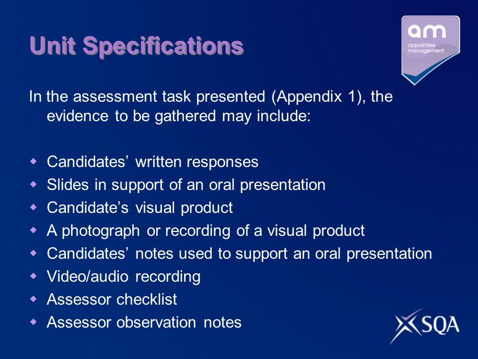 Unit Specifications In the assessment task presented (Appendix 1), the evidence to be gathered may include: Candidates written responses Slides in support of an oral presentation Candidates visual product A photograph or recording of a visual product Candidates notes used to support an oral presentation Video/audio recording Assessor checklist Assessor observation notes