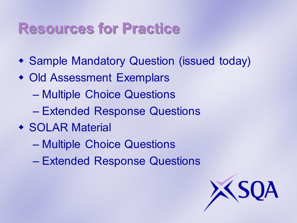 Resources for Practice Sample Mandatory Question (issued today) Old Assessment Exemplars –Multiple Choice Questions –Extended Response Questions SOLAR Material –Multiple Choice Questions –Extended Response Questions