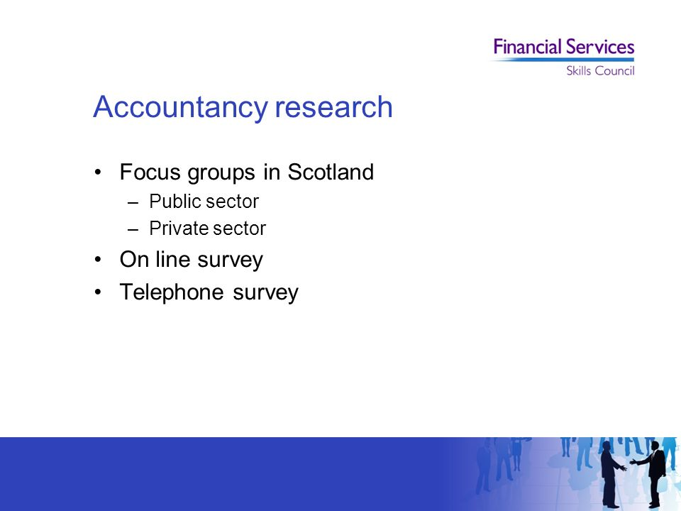 Focus groups in Scotland –Public sector –Private sector On line survey Telephone survey Accountancy research