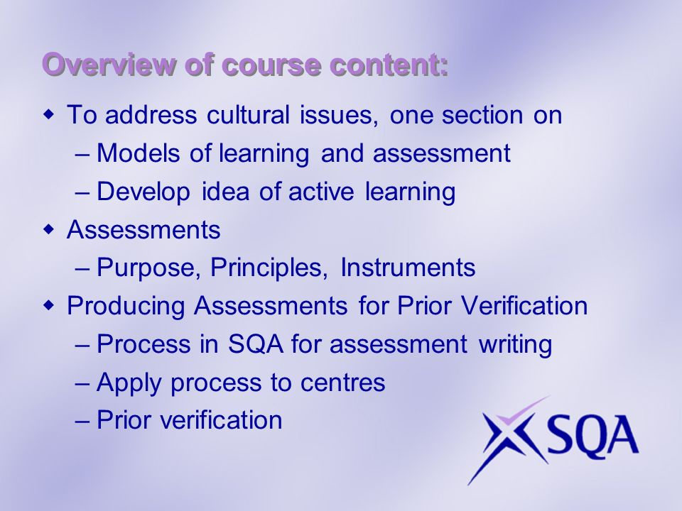 Overview of course content: To address cultural issues, one section on –Models of learning and assessment –Develop idea of active learning Assessments –Purpose, Principles, Instruments Producing Assessments for Prior Verification –Process in SQA for assessment writing –Apply process to centres –Prior verification