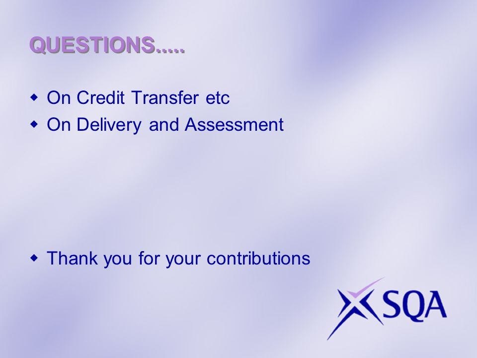 QUESTIONS..... On Credit Transfer etc On Delivery and Assessment Thank you for your contributions