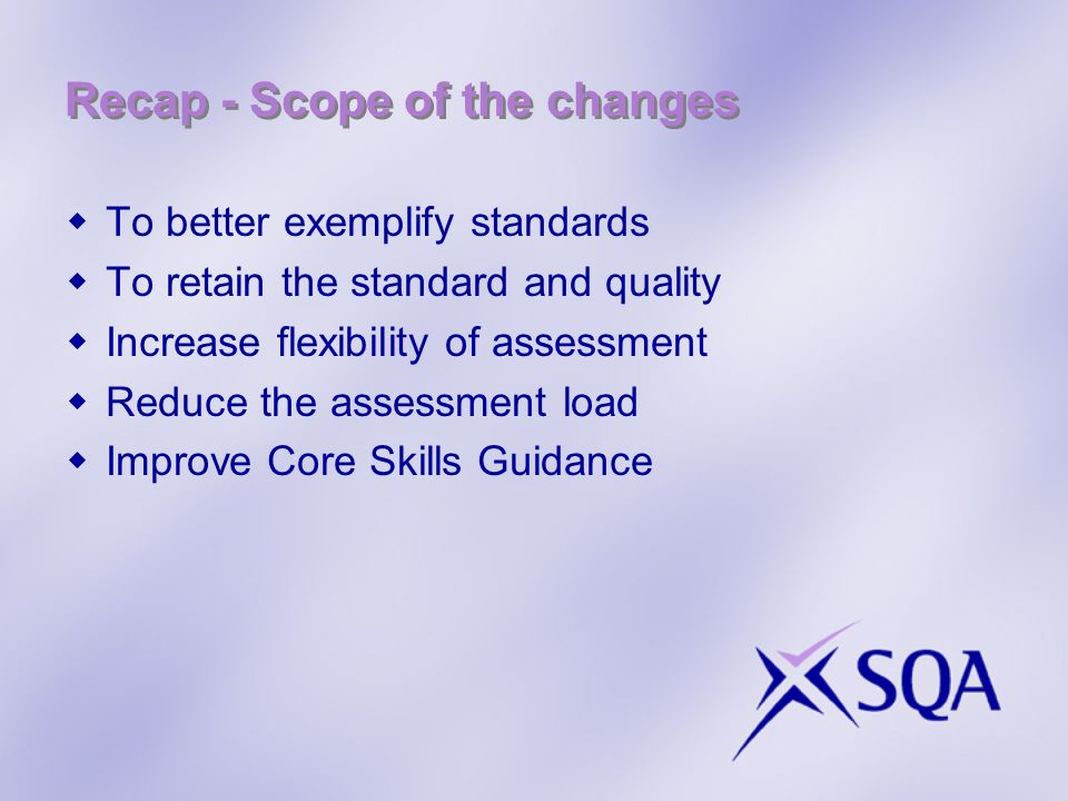 Recap - Scope of the changes To better exemplify standards To retain the standard and quality Increase flexibility of assessment Reduce the assessment load Improve Core Skills Guidance