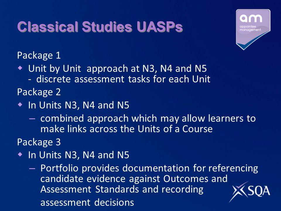 Classical Studies UASPs Package 1 Unit by Unit approach at N3, N4 and N5 - discrete assessment tasks for each Unit Package 2 In Units N3, N4 and N5 – combined approach which may allow learners to make links across the Units of a Course Package 3 In Units N3, N4 and N5 – Portfolio provides documentation for referencing candidate evidence against Outcomes and Assessment Standards and recording assessment decisions
