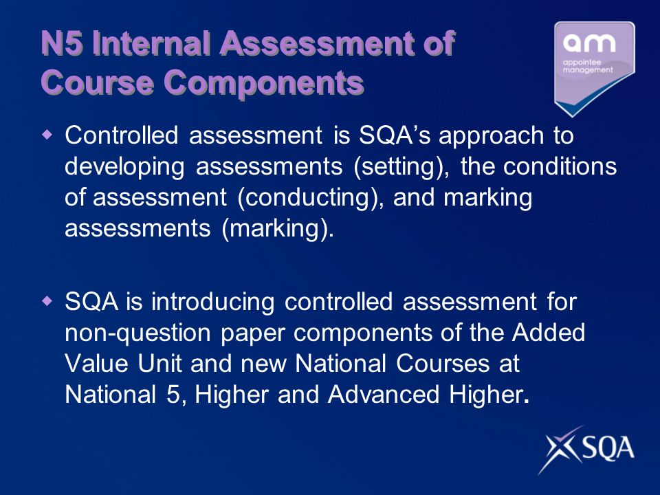 N5 Internal Assessment of Course Components Controlled assessment is SQAs approach to developing assessments (setting), the conditions of assessment (conducting), and marking assessments (marking).
