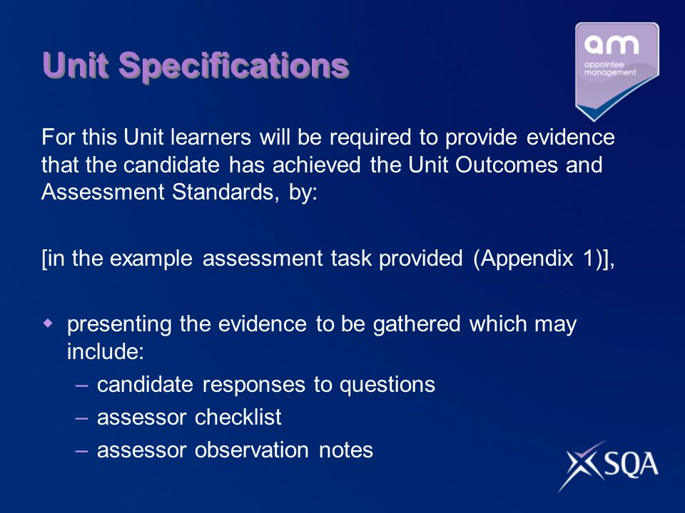 Unit Specifications For this Unit learners will be required to provide evidence that the candidate has achieved the Unit Outcomes and Assessment Standards, by: [in the example assessment task provided (Appendix 1)], presenting the evidence to be gathered which may include: –candidate responses to questions –assessor checklist –assessor observation notes