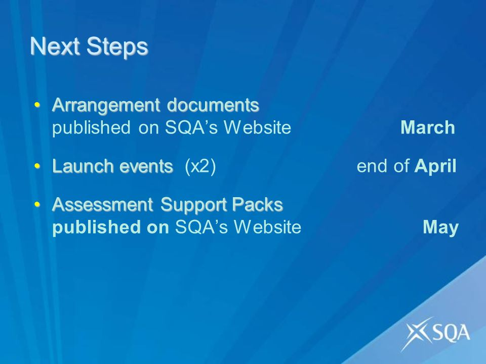 Next Steps Arrangement documentsArrangement documents published on SQAs Website March Launch eventsLaunch events (x2) end of April Assessment Support PacksAssessment Support Packs published on SQAs Website May