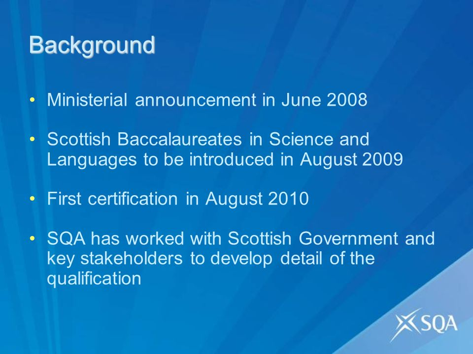 Background Ministerial announcement in June 2008 Scottish Baccalaureates in Science and Languages to be introduced in August 2009 First certification in August 2010 SQA has worked with Scottish Government and key stakeholders to develop detail of the qualification