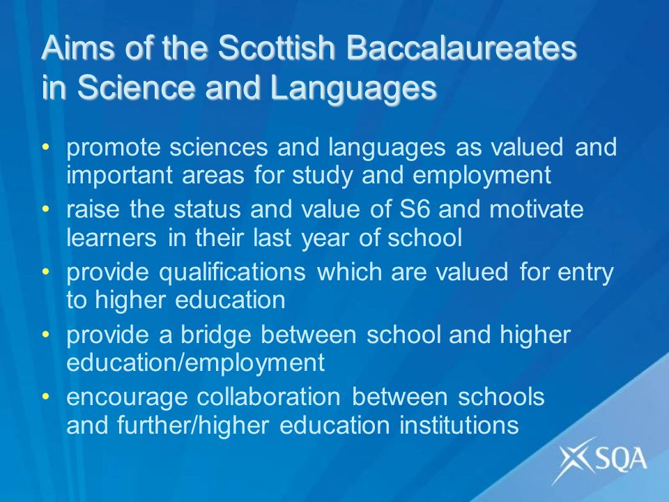 Aims of the Scottish Baccalaureates in Science and Languages promote sciences and languages as valued and important areas for study and employment raise the status and value of S6 and motivate learners in their last year of school provide qualifications which are valued for entry to higher education provide a bridge between school and higher education/employment encourage collaboration between schools and further/higher education institutions