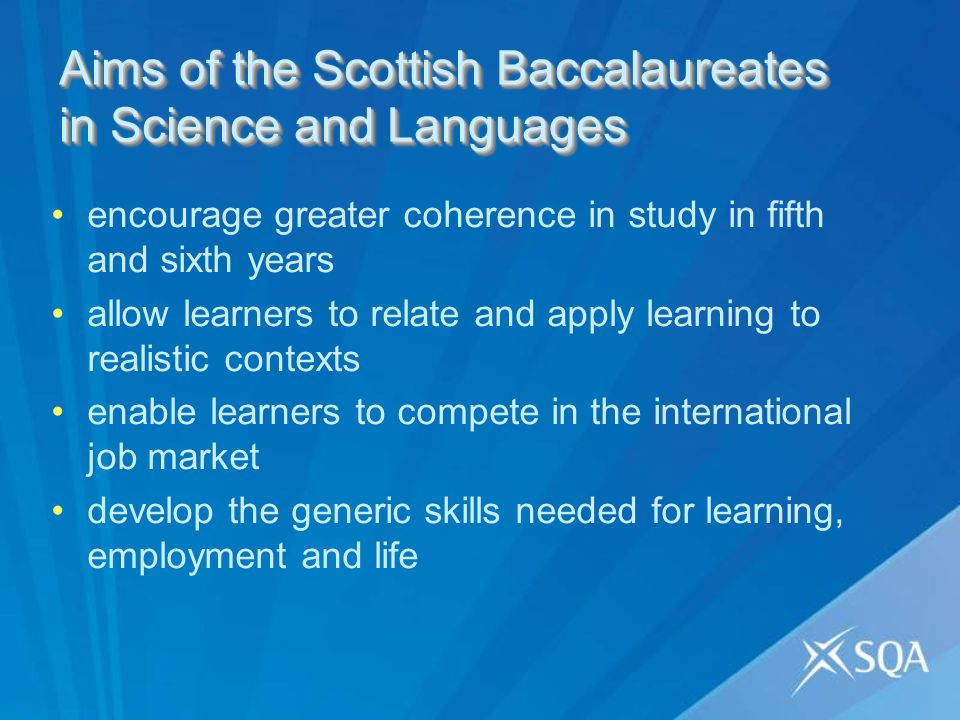 encourage greater coherence in study in fifth and sixth years allow learners to relate and apply learning to realistic contexts enable learners to compete in the international job market develop the generic skills needed for learning, employment and life Aims of the Scottish Baccalaureates in Science and Languages
