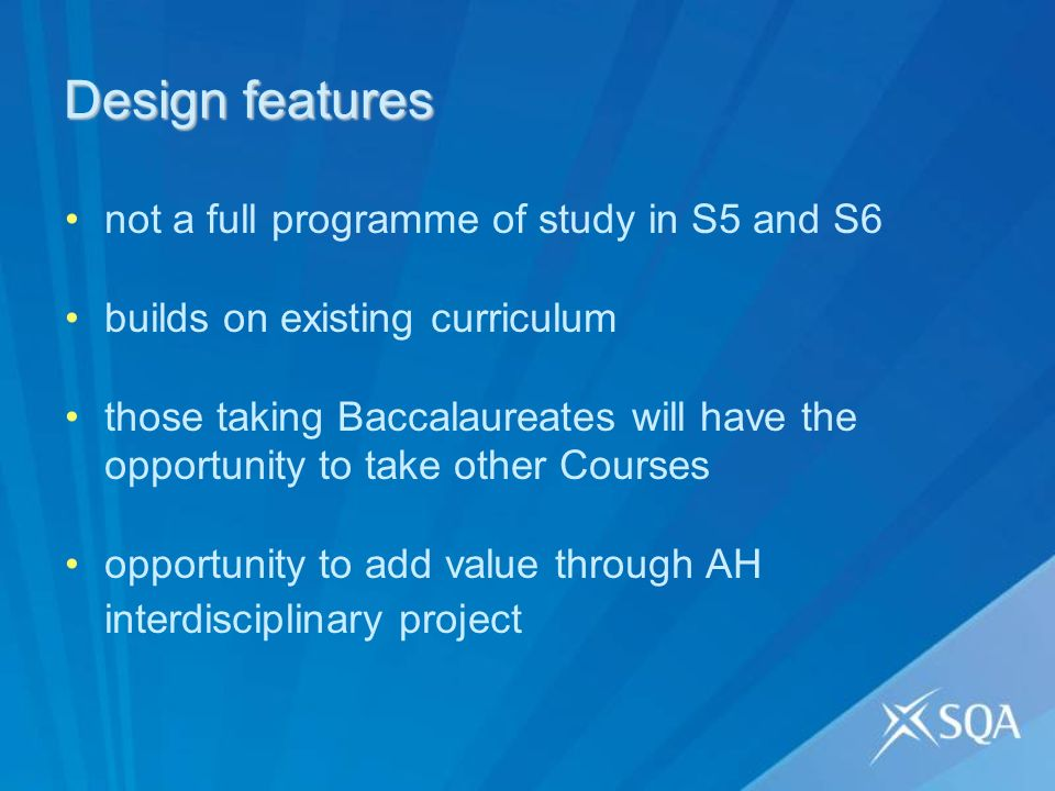 Design features not a full programme of study in S5 and S6 builds on existing curriculum those taking Baccalaureates will have the opportunity to take other Courses opportunity to add value through AH interdisciplinary project