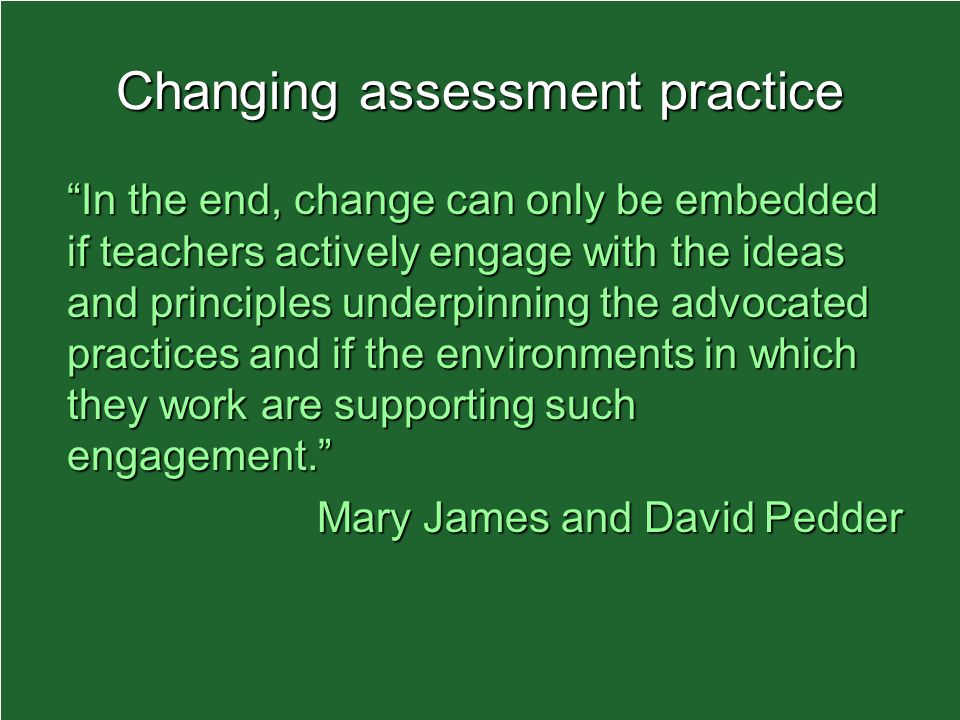 Changing assessment practice In the end, change can only be embedded if teachers actively engage with the ideas and principles underpinning the advocated practices and if the environments in which they work are supporting such engagement.