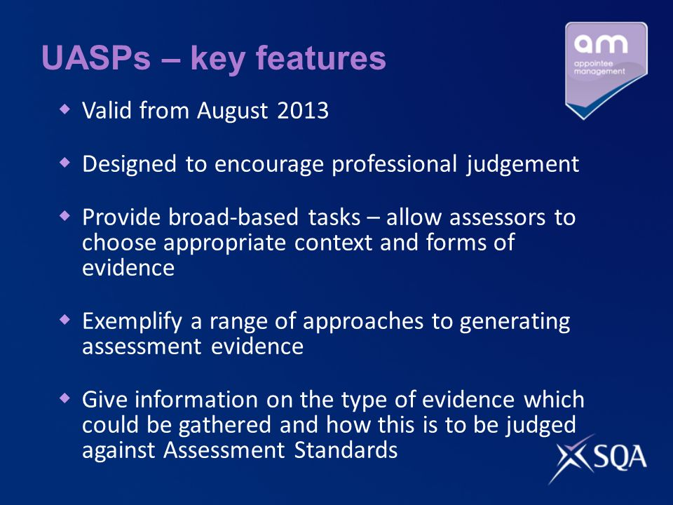 UASPs – key features Valid from August 2013 Designed to encourage professional judgement Provide broad-based tasks – allow assessors to choose appropriate context and forms of evidence Exemplify a range of approaches to generating assessment evidence Give information on the type of evidence which could be gathered and how this is to be judged against Assessment Standards