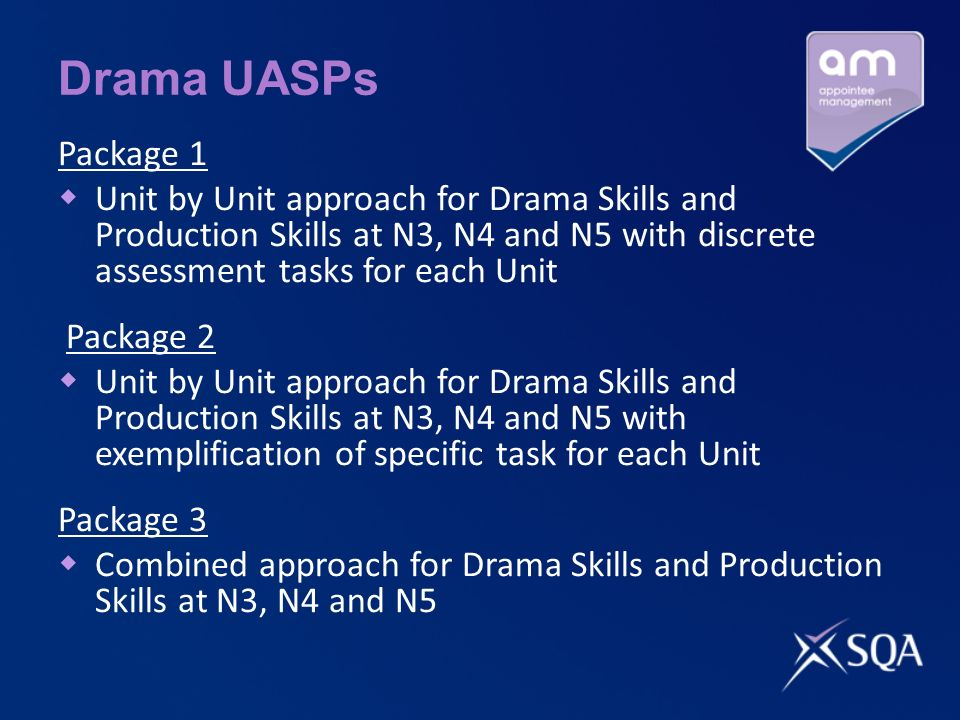 Drama UASPs Package 1 Unit by Unit approach for Drama Skills and Production Skills at N3, N4 and N5 with discrete assessment tasks for each Unit Package 2 Unit by Unit approach for Drama Skills and Production Skills at N3, N4 and N5 with exemplification of specific task for each Unit Package 3 Combined approach for Drama Skills and Production Skills at N3, N4 and N5