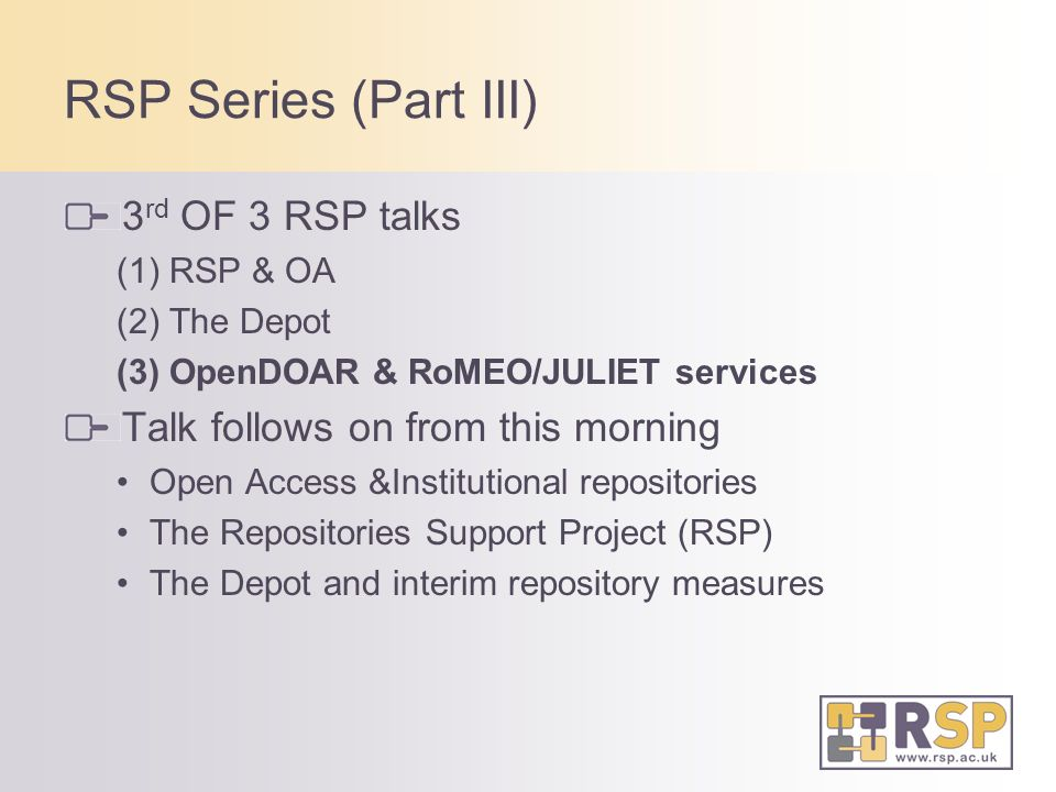 RSP Series (Part III) 3 rd OF 3 RSP talks (1) RSP & OA (2) The Depot (3) OpenDOAR & RoMEO/JULIET services Talk follows on from this morning Open Access &Institutional repositories The Repositories Support Project (RSP) The Depot and interim repository measures