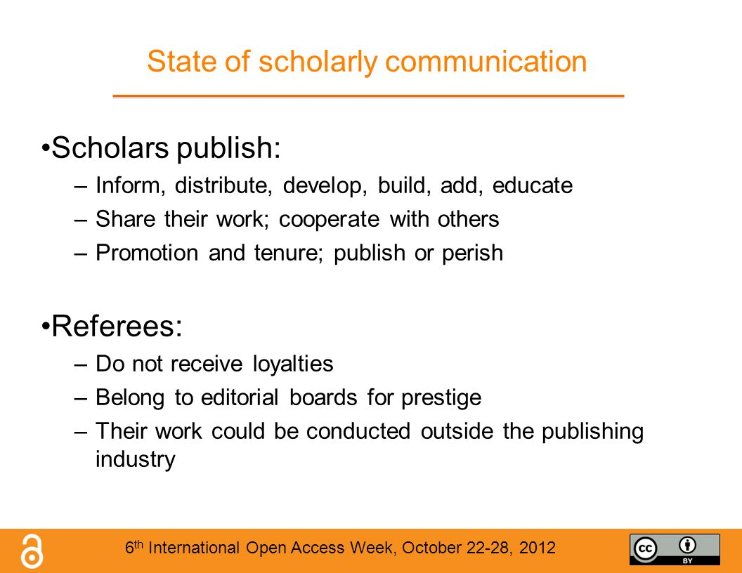 State of scholarly communication Scholars publish: –Inform, distribute, develop, build, add, educate –Share their work; cooperate with others –Promotion and tenure; publish or perish Referees: –Do not receive loyalties –Belong to editorial boards for prestige –Their work could be conducted outside the publishing industry 6 th International Open Access Week, October 22-28, 2012
