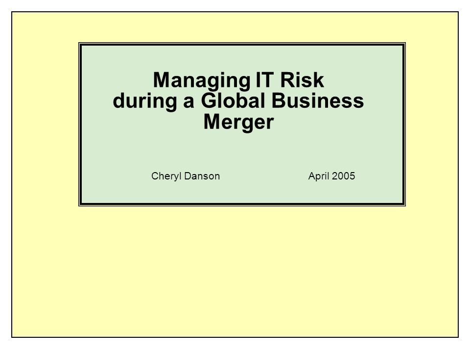 Managing IT Risk during a Global Business Merger Cheryl Danson April 2005
