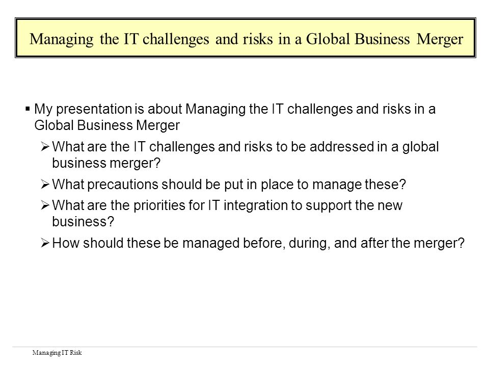 Managing IT Risk My presentation is about Managing the IT challenges and risks in a Global Business Merger What are the IT challenges and risks to be addressed in a global business merger.