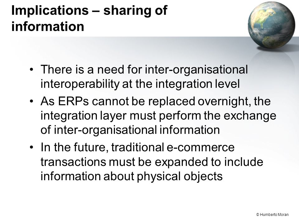 © Humberto Moran Implications – sharing of information There is a need for inter-organisational interoperability at the integration level As ERPs cannot be replaced overnight, the integration layer must perform the exchange of inter-organisational information In the future, traditional e-commerce transactions must be expanded to include information about physical objects