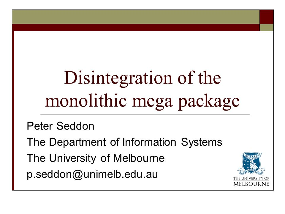 Disintegration of the monolithic mega package Peter Seddon The Department of Information Systems The University of Melbourne p.seddon@unimelb.edu.au