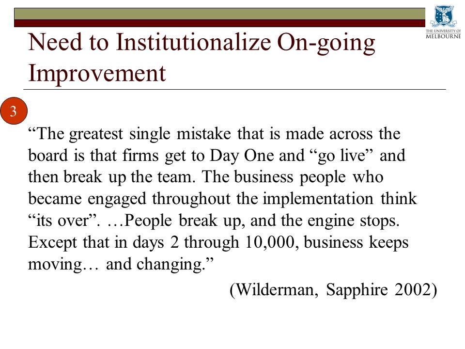 Need to Institutionalize On-going Improvement The greatest single mistake that is made across the board is that firms get to Day One and go live and then break up the team.