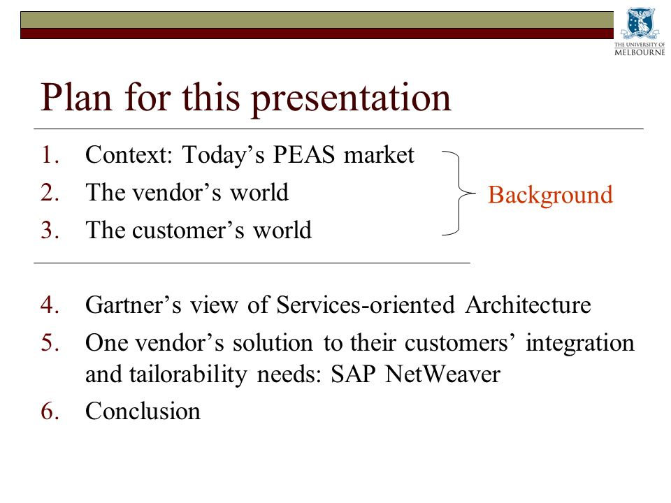 Plan for this presentation 1.Context: Todays PEAS market 2.The vendors world 3.The customers world 4.Gartners view of Services-oriented Architecture 5.One vendors solution to their customers integration and tailorability needs: SAP NetWeaver 6.Conclusion Background
