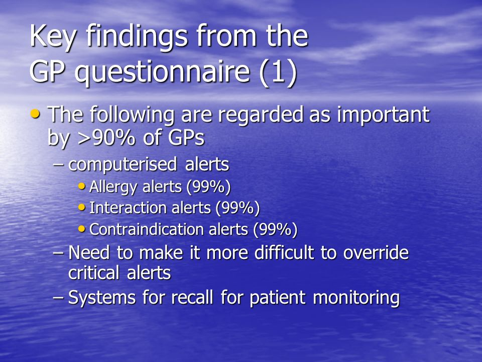 Key findings from the GP questionnaire (1) The following are regarded as important by >90% of GPs The following are regarded as important by >90% of GPs –computerised alerts Allergy alerts (99%) Allergy alerts (99%) Interaction alerts (99%) Interaction alerts (99%) Contraindication alerts (99%) Contraindication alerts (99%) –Need to make it more difficult to override critical alerts –Systems for recall for patient monitoring