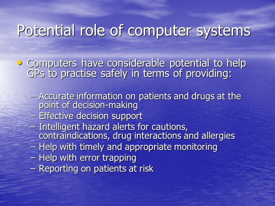 Potential role of computer systems Computers have considerable potential to help GPs to practise safely in terms of providing: Computers have considerable potential to help GPs to practise safely in terms of providing: –Accurate information on patients and drugs at the point of decision-making –Effective decision support –Intelligent hazard alerts for cautions, contraindications, drug interactions and allergies –Help with timely and appropriate monitoring –Help with error trapping –Reporting on patients at risk