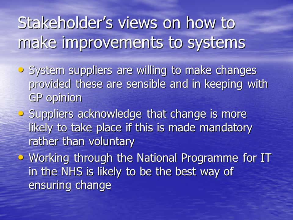Stakeholders views on how to make improvements to systems System suppliers are willing to make changes provided these are sensible and in keeping with GP opinion System suppliers are willing to make changes provided these are sensible and in keeping with GP opinion Suppliers acknowledge that change is more likely to take place if this is made mandatory rather than voluntary Suppliers acknowledge that change is more likely to take place if this is made mandatory rather than voluntary Working through the National Programme for IT in the NHS is likely to be the best way of ensuring change Working through the National Programme for IT in the NHS is likely to be the best way of ensuring change