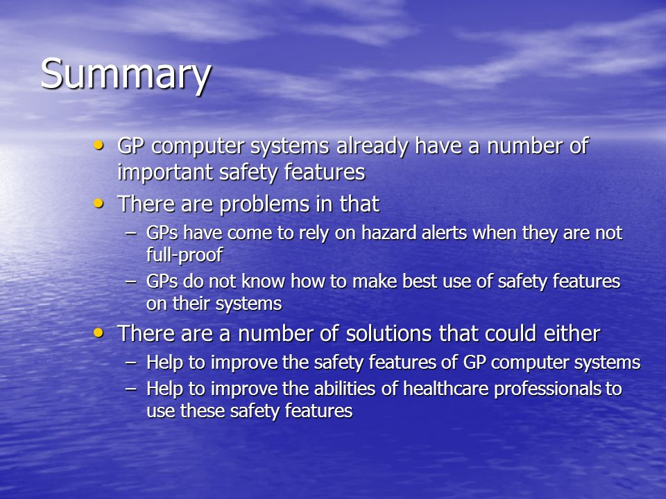 Summary GP computer systems already have a number of important safety features GP computer systems already have a number of important safety features There are problems in that There are problems in that –GPs have come to rely on hazard alerts when they are not full-proof –GPs do not know how to make best use of safety features on their systems There are a number of solutions that could either There are a number of solutions that could either –Help to improve the safety features of GP computer systems –Help to improve the abilities of healthcare professionals to use these safety features