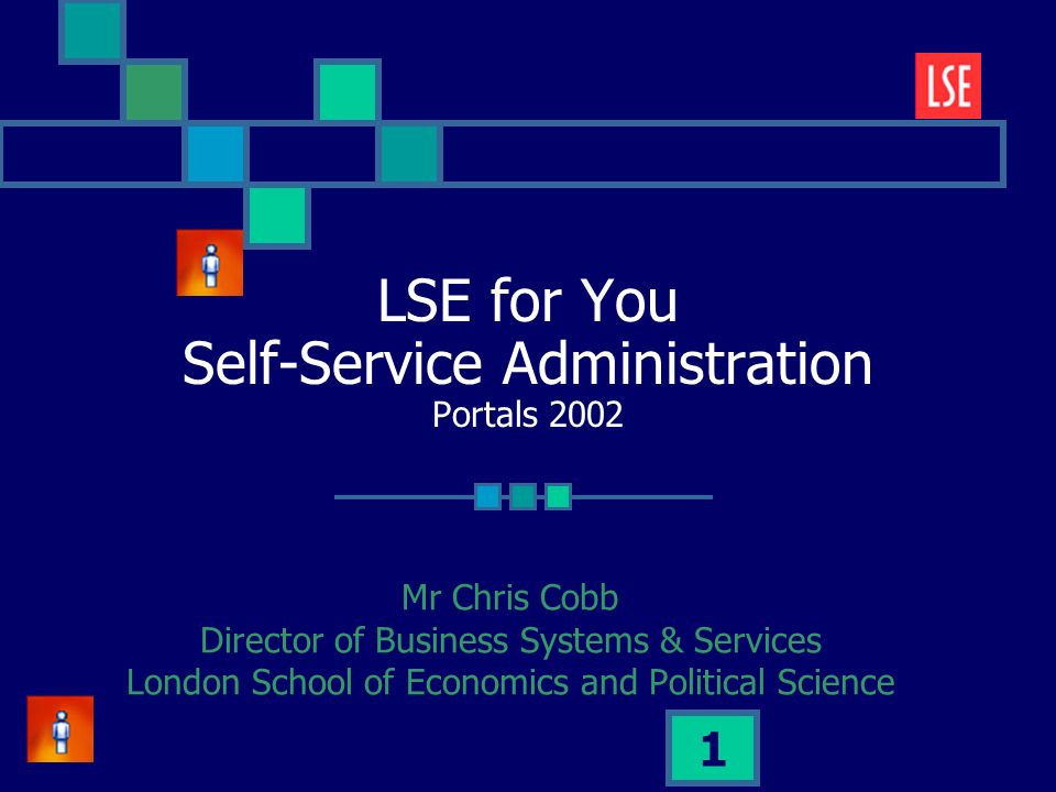 1 LSE for You Self-Service Administration Portals 2002 Mr Chris Cobb Director of Business Systems & Services London School of Economics and Political Science