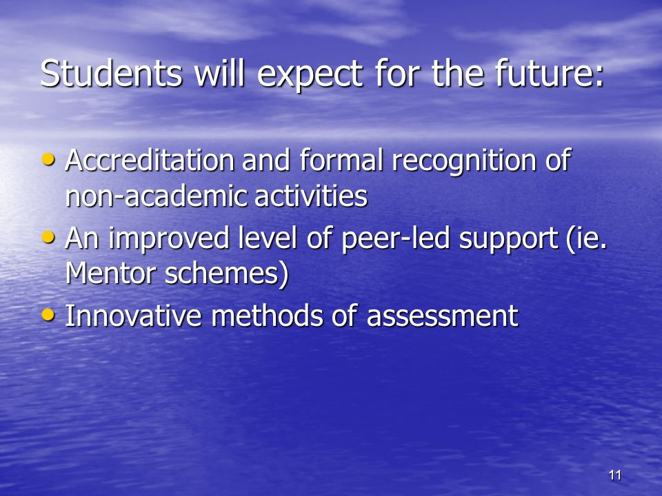 11 Students will expect for the future: Accreditation and formal recognition of non-academic activities Accreditation and formal recognition of non-academic activities An improved level of peer-led support (ie.