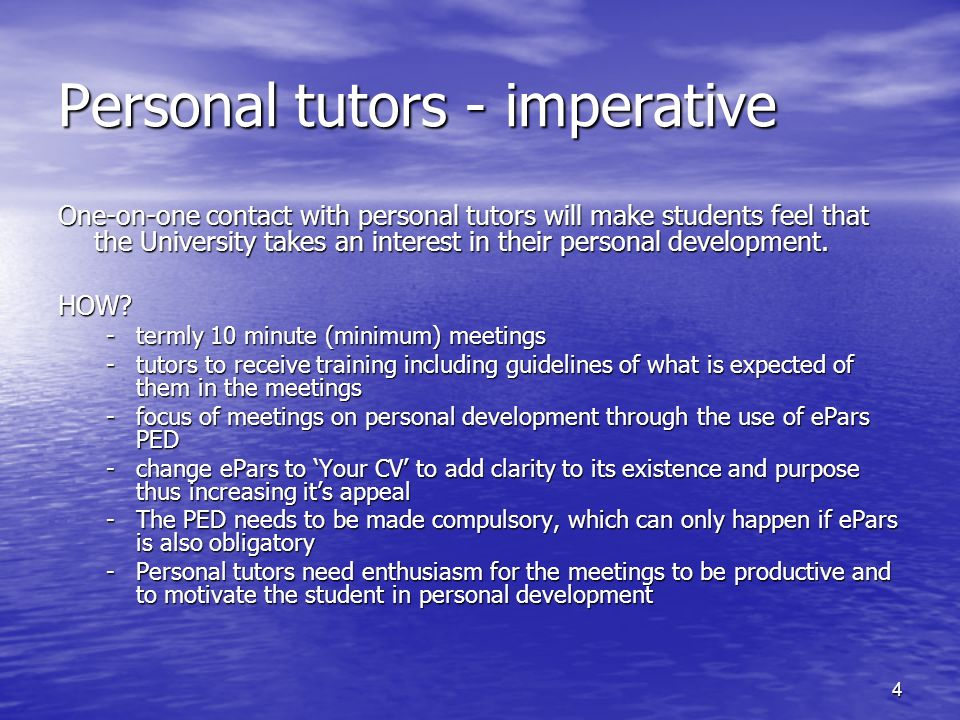4 Personal tutors - imperative One-on-one contact with personal tutors will make students feel that the University takes an interest in their personal development.