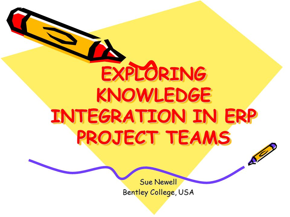 EXPLORING KNOWLEDGE INTEGRATION IN ERP PROJECT TEAMS Sue Newell Bentley College, USA