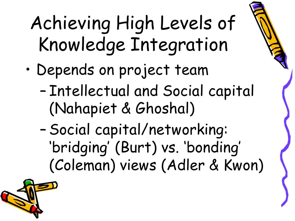 Achieving High Levels of Knowledge Integration Depends on project team –Intellectual and Social capital (Nahapiet & Ghoshal) –Social capital/networking: bridging (Burt) vs.