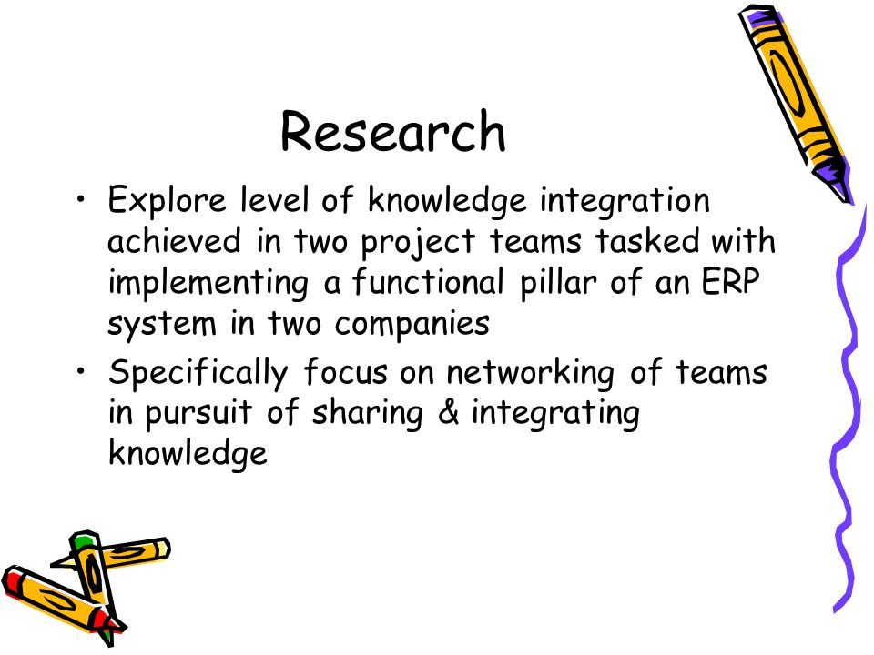 Research Explore level of knowledge integration achieved in two project teams tasked with implementing a functional pillar of an ERP system in two companies Specifically focus on networking of teams in pursuit of sharing & integrating knowledge