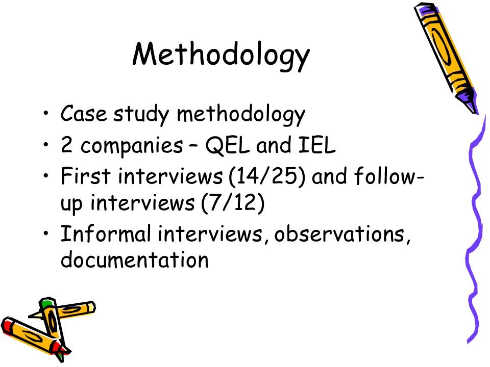 Methodology Case study methodology 2 companies – QEL and IEL First interviews (14/25) and follow- up interviews (7/12) Informal interviews, observations, documentation