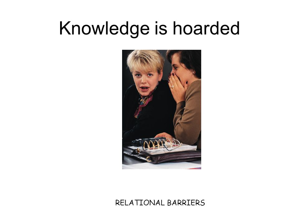 Knowledge is hoarded RELATIONAL BARRIERS