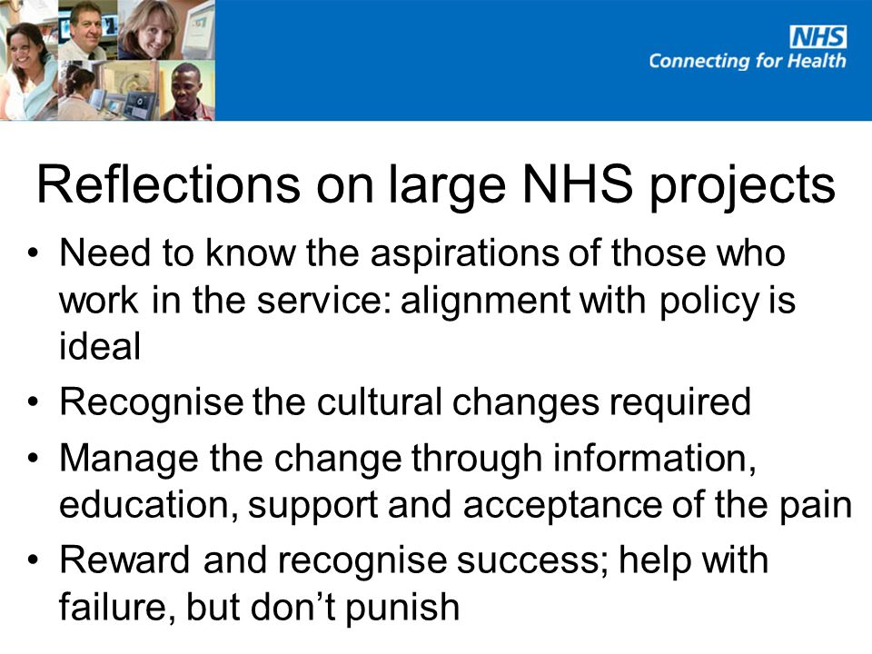 Reflections on large NHS projects Need to know the aspirations of those who work in the service: alignment with policy is ideal Recognise the cultural changes required Manage the change through information, education, support and acceptance of the pain Reward and recognise success; help with failure, but dont punish